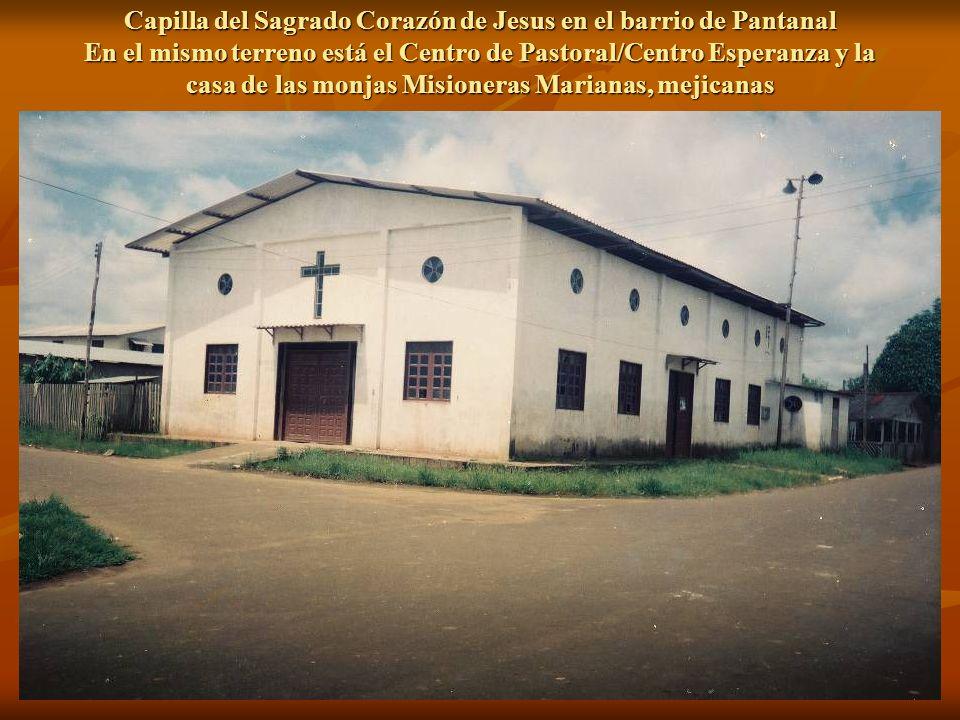 Capilla del Sagrado Corazón de Jesus en el barrio de Pantanal En el mismo terreno está el Centro de Pastoral/Centro Esperanza y la casa de las monjas Misioneras Marianas, mejicanas