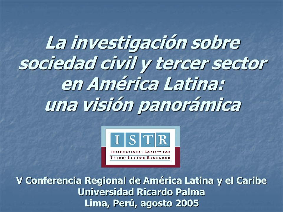 La investigación sobre sociedad civil y tercer sector en América Latina: una visión panorámica V Conferencia Regional de América Latina y el Caribe Universidad Ricardo Palma Lima, Perú, agosto 2005
