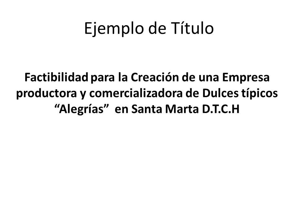 Ejemplo de Título Factibilidad para la Creación de una Empresa productora y comercializadora de Dulces típicos Alegrías en Santa Marta D.T.C.H.