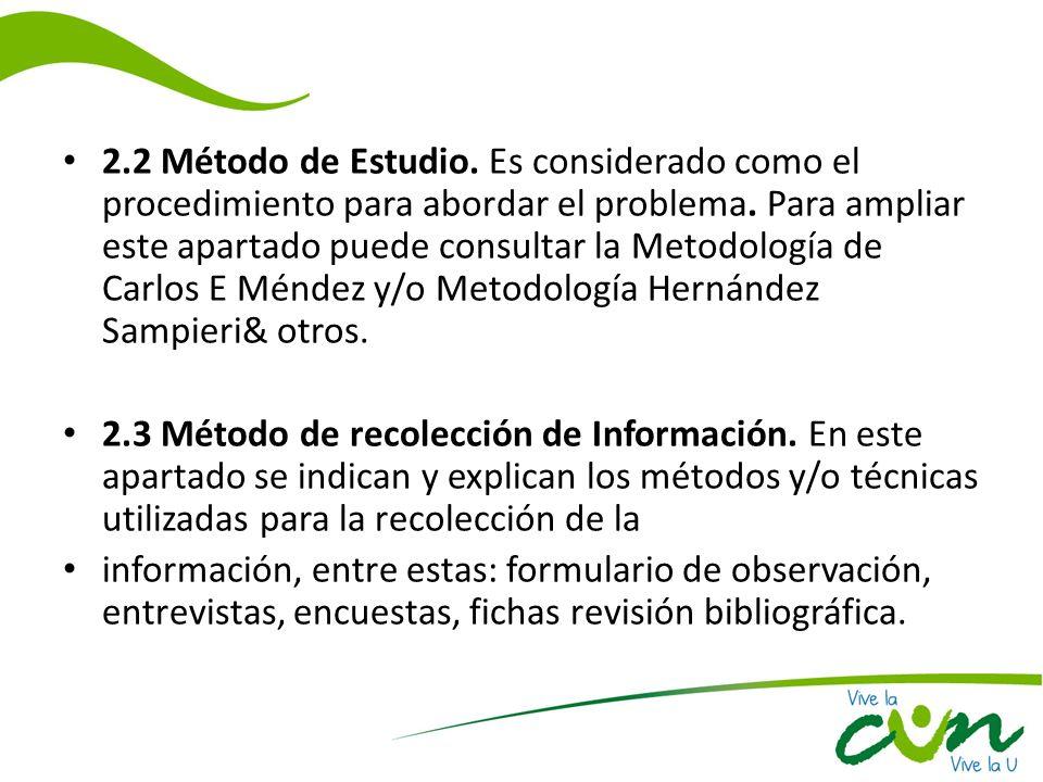 2.2 Método de Estudio. Es considerado como el procedimiento para abordar el problema. Para ampliar este apartado puede consultar la Metodología de Carlos E Méndez y/o Metodología Hernández Sampieri& otros.