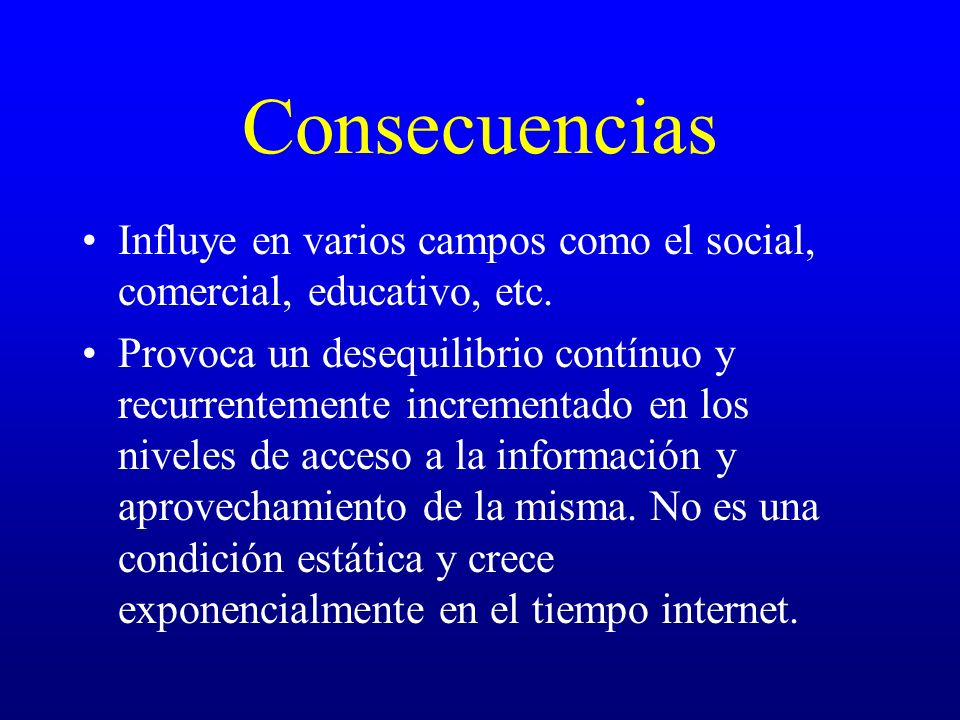 Consecuencias Influye en varios campos como el social, comercial, educativo, etc.