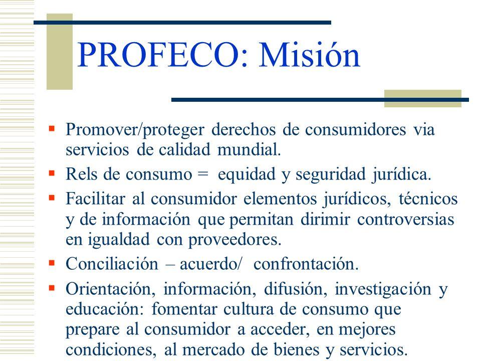 PROFECO: Misión Promover/proteger derechos de consumidores via servicios de calidad mundial. Rels de consumo = equidad y seguridad jurídica.