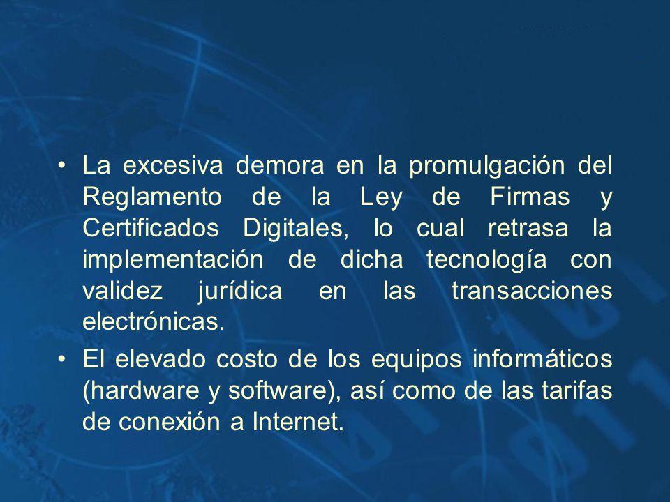 La excesiva demora en la promulgación del Reglamento de la Ley de Firmas y Certificados Digitales, lo cual retrasa la implementación de dicha tecnología con validez jurídica en las transacciones electrónicas.