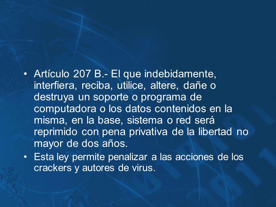 Artículo 207 B.- El que indebidamente, interfiera, reciba, utilice, altere, dañe o destruya un soporte o programa de computadora o los datos contenidos en la misma, en la base, sistema o red será reprimido con pena privativa de la libertad no mayor de dos años.