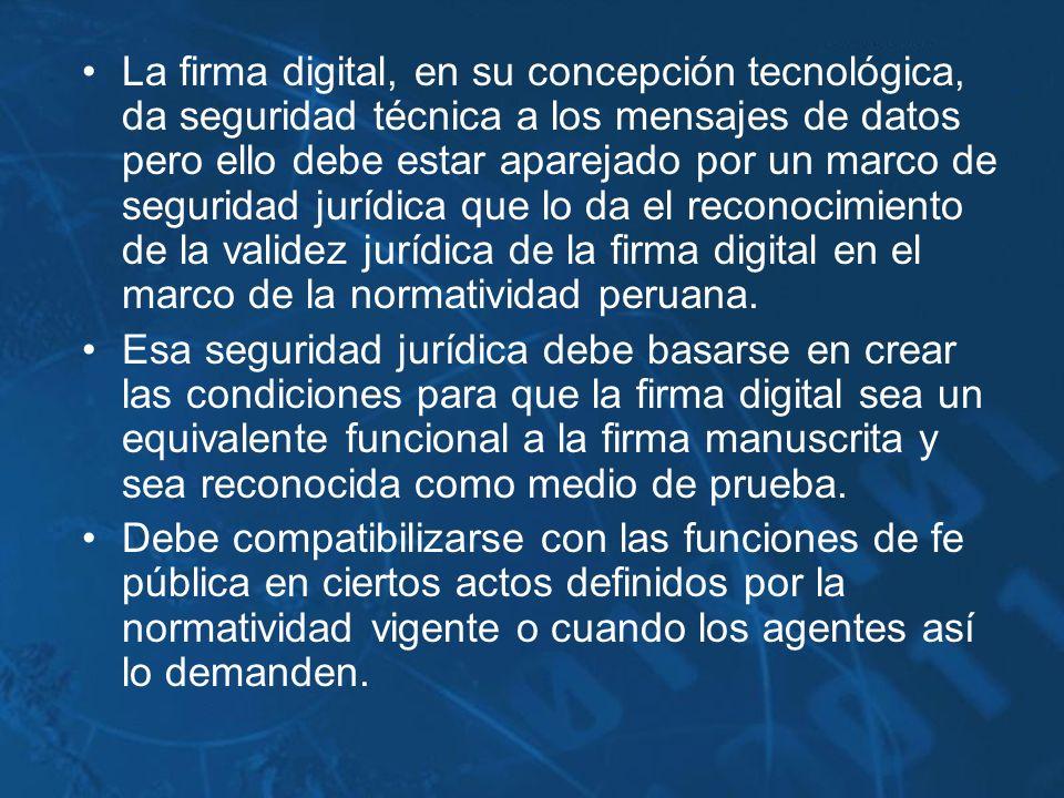 La firma digital, en su concepción tecnológica, da seguridad técnica a los mensajes de datos pero ello debe estar aparejado por un marco de seguridad jurídica que lo da el reconocimiento de la validez jurídica de la firma digital en el marco de la normatividad peruana.