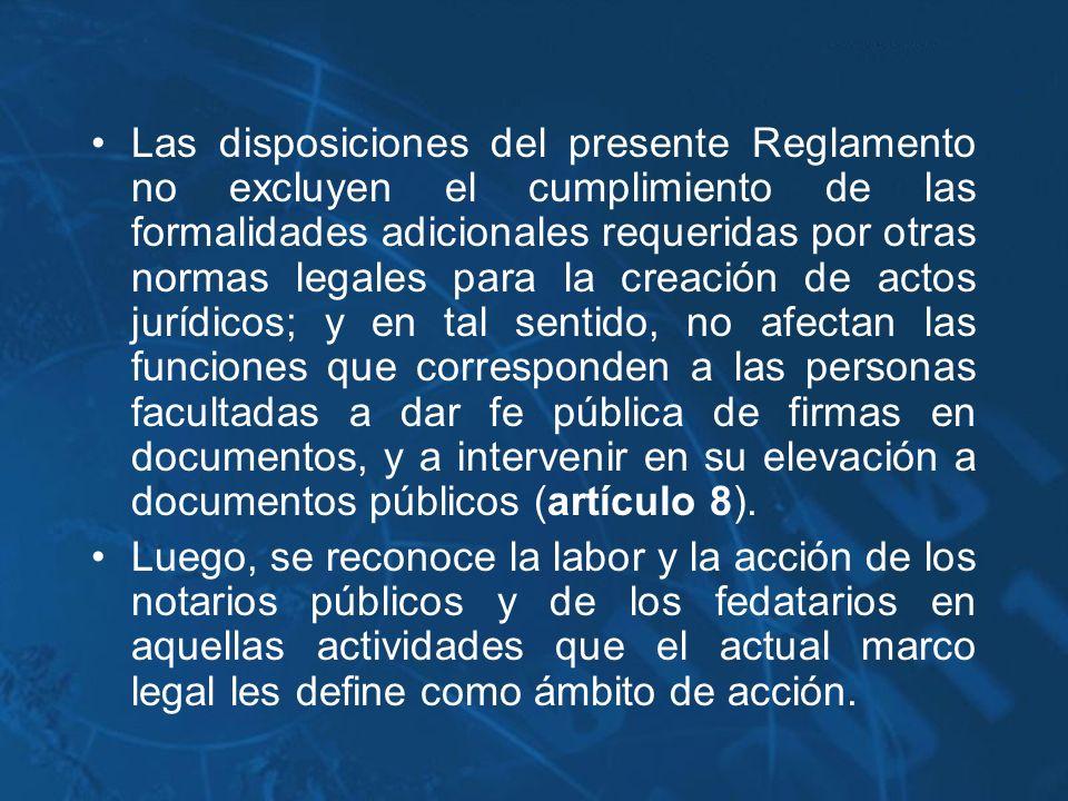 Las disposiciones del presente Reglamento no excluyen el cumplimiento de las formalidades adicionales requeridas por otras normas legales para la creación de actos jurídicos; y en tal sentido, no afectan las funciones que corresponden a las personas facultadas a dar fe pública de firmas en documentos, y a intervenir en su elevación a documentos públicos (artículo 8).