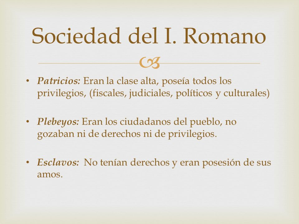 Sociedad del I. Romano Patricios: Eran la clase alta, poseía todos los privilegios, (fiscales, judiciales, políticos y culturales)