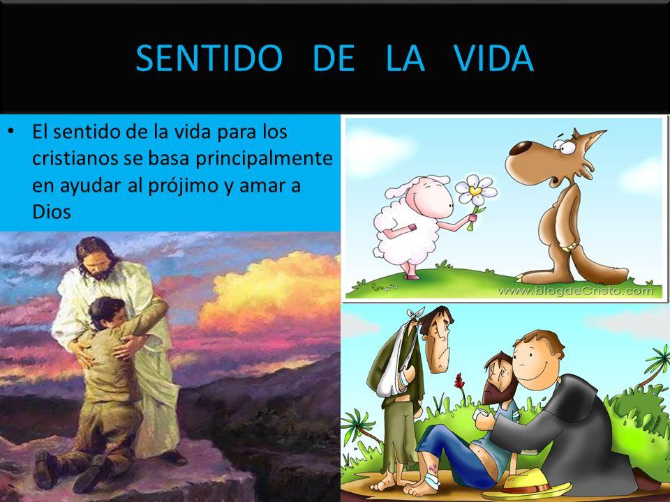 SENTIDO DE LA VIDA El sentido de la vida para los cristianos se basa principalmente en ayudar al prójimo y amar a Dios.