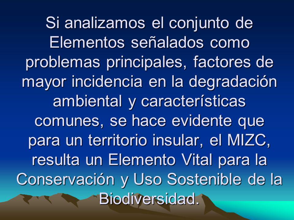 Si analizamos el conjunto de Elementos señalados como problemas principales, factores de mayor incidencia en la degradación ambiental y características comunes, se hace evidente que para un territorio insular, el MIZC, resulta un Elemento Vital para la Conservación y Uso Sostenible de la Biodiversidad.