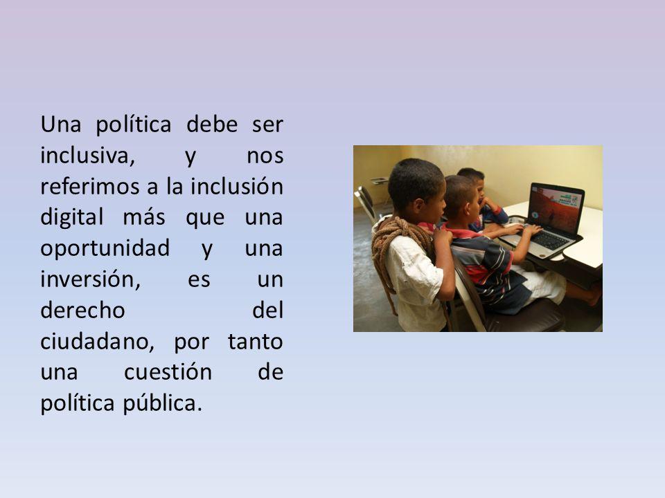 Una política debe ser inclusiva, y nos referimos a la inclusión digital más que una oportunidad y una inversión, es un derecho del ciudadano, por tanto una cuestión de política pública.