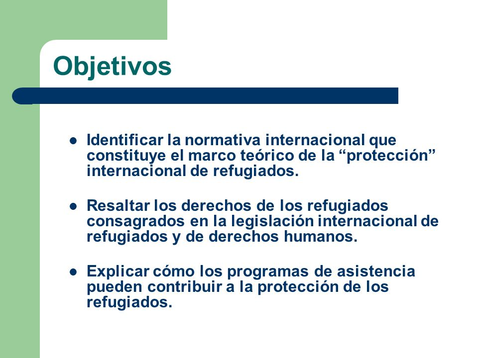 Objetivos Identificar la normativa internacional que constituye el marco teórico de la protección internacional de refugiados.