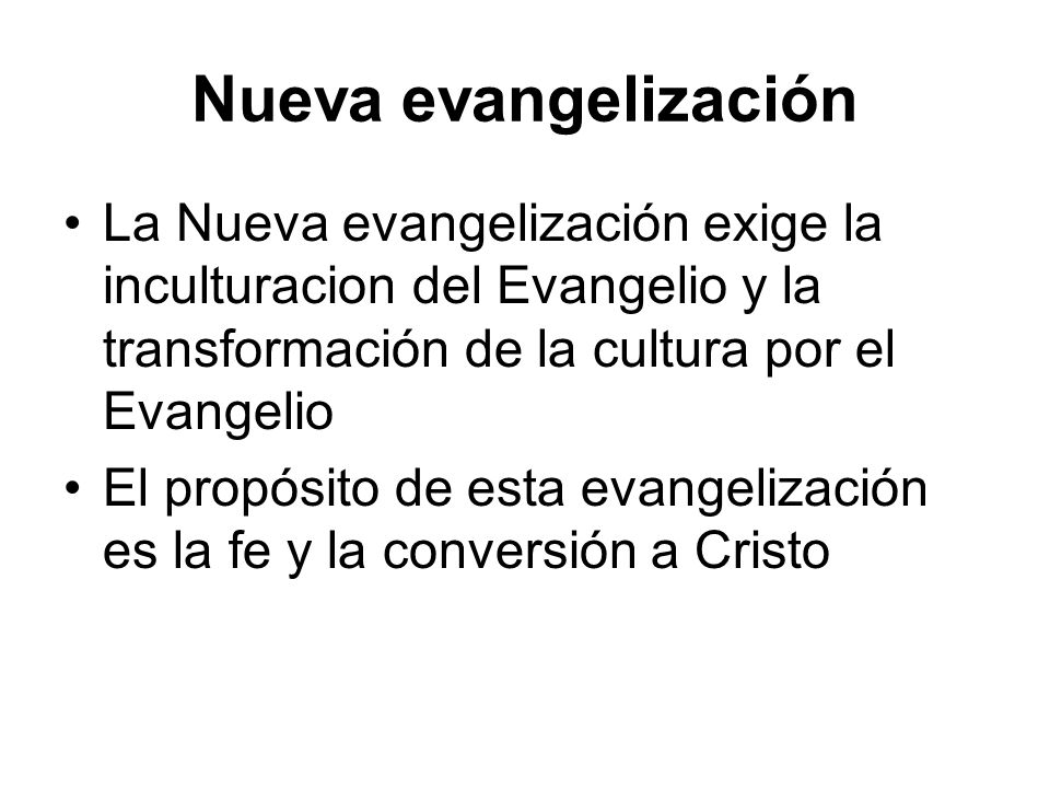 Nueva evangelización La Nueva evangelización exige la inculturacion del Evangelio y la transformación de la cultura por el Evangelio.
