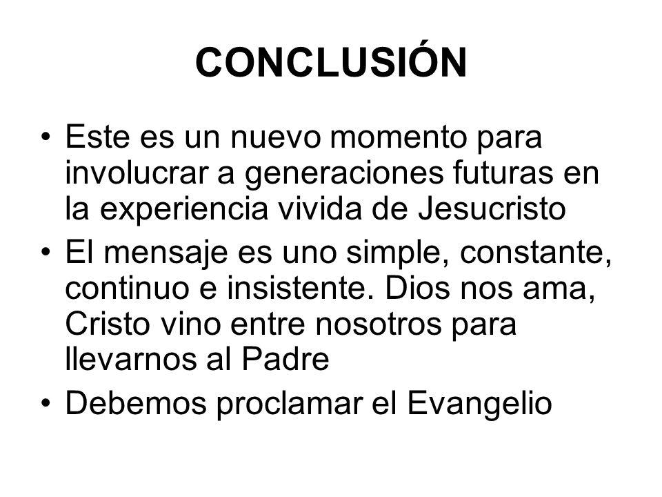 CONCLUSIÓN Este es un nuevo momento para involucrar a generaciones futuras en la experiencia vivida de Jesucristo.