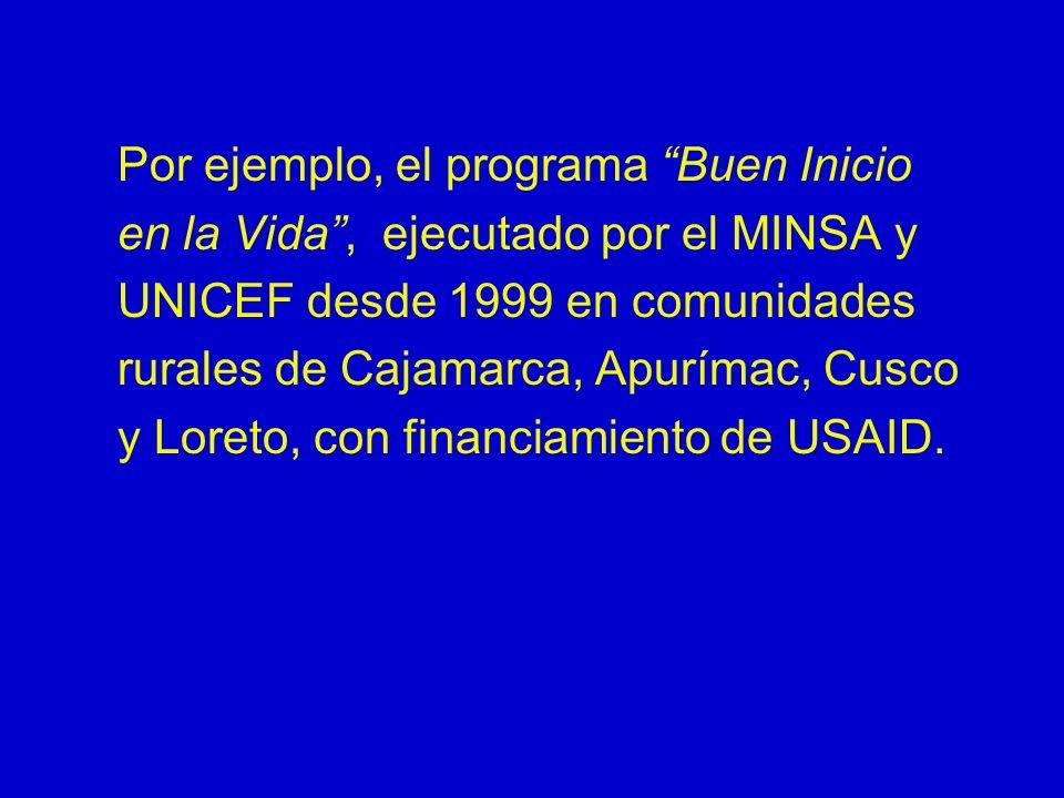 Por ejemplo, el programa Buen Inicio en la Vida , ejecutado por el MINSA y UNICEF desde 1999 en comunidades rurales de Cajamarca, Apurímac, Cusco y Loreto, con financiamiento de USAID.
