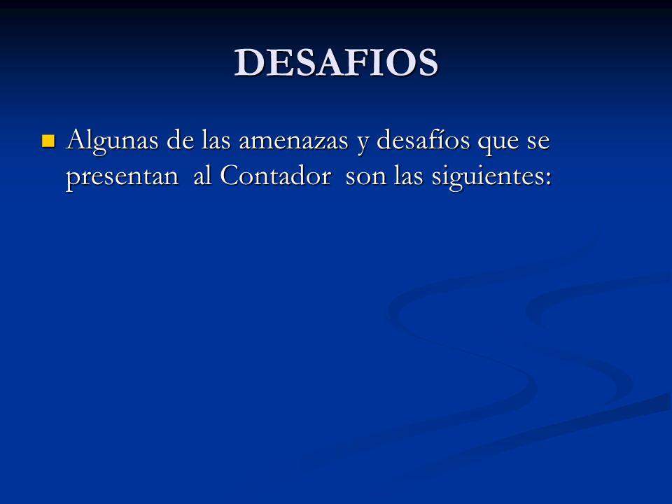 DESAFIOS Algunas de las amenazas y desafíos que se presentan al Contador son las siguientes: