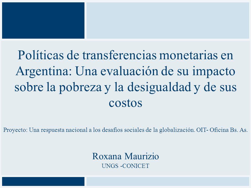 Políticas de transferencias monetarias en Argentina: Una evaluación de su impacto sobre la pobreza y la desigualdad y de sus costos Proyecto: Una respuesta nacional a los desafíos sociales de la globalización. OIT- Oficina Bs. As. Roxana Maurizio UNGS -CONICET