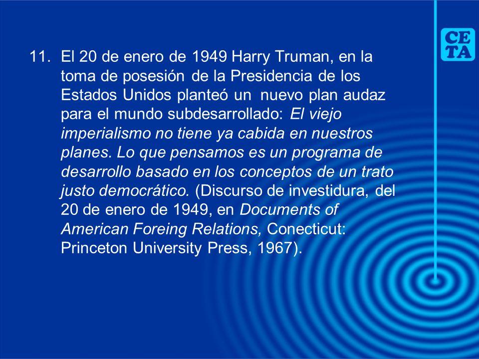 El 20 de enero de 1949 Harry Truman, en la toma de posesión de la Presidencia de los Estados Unidos planteó un nuevo plan audaz para el mundo subdesarrollado: El viejo imperialismo no tiene ya cabida en nuestros planes.