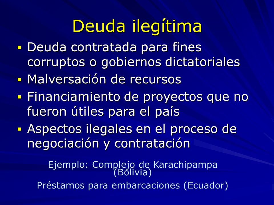 Deuda ilegítima Deuda contratada para fines corruptos o gobiernos dictatoriales. Malversación de recursos.