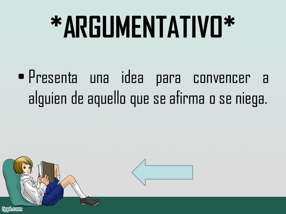 *ARGUMENTATIVO* Presenta una idea para convencer a alguien de aquello que se afirma o se niega.