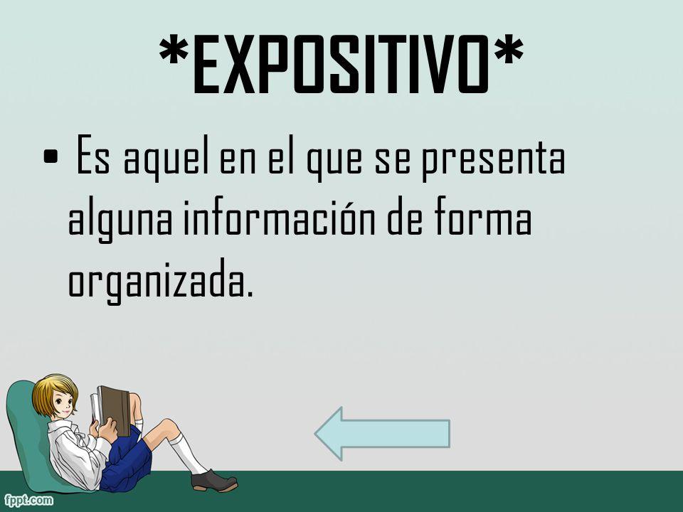 *EXPOSITIVO* Es aquel en el que se presenta alguna información de forma organizada.