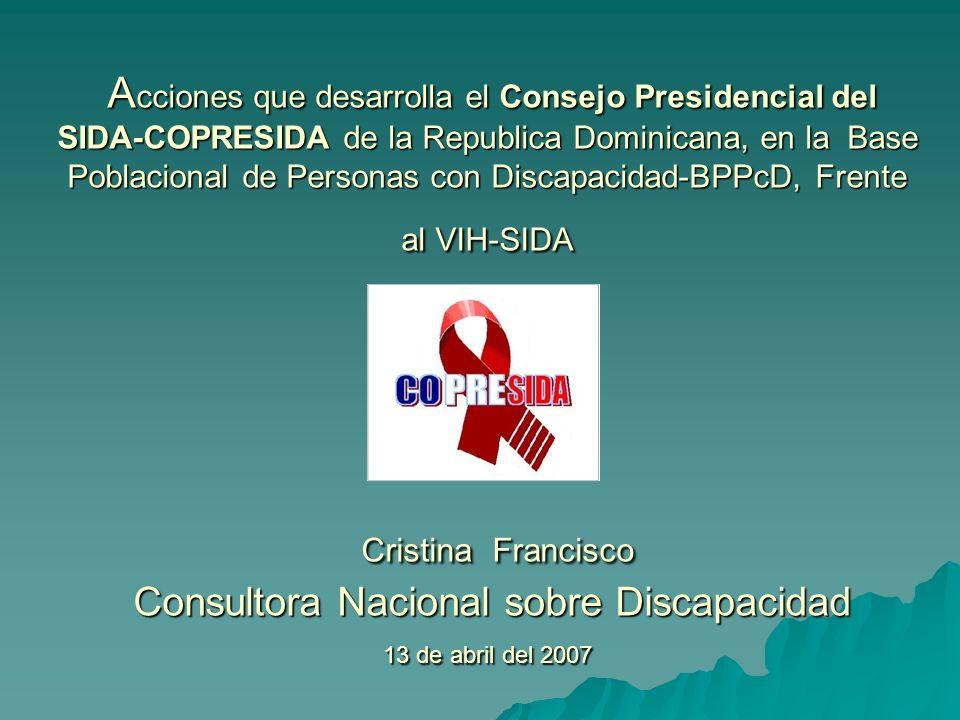 Acciones que desarrolla el Consejo Presidencial del SIDA-COPRESIDA de la Republica Dominicana, en la Base Poblacional de Personas con Discapacidad-BPPcD, Frente al VIH-SIDA Cristina Francisco Consultora Nacional sobre Discapacidad 13 de abril del 2007