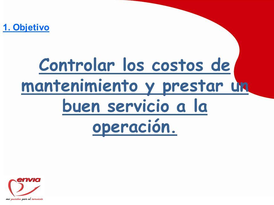 1. Objetivo Controlar los costos de mantenimiento y prestar un buen servicio a la operación.