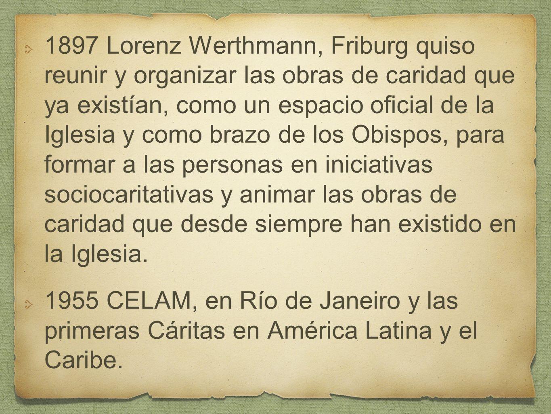1897 Lorenz Werthmann, Friburg quiso reunir y organizar las obras de caridad que ya existían, como un espacio oficial de la Iglesia y como brazo de los Obispos, para formar a las personas en iniciativas sociocaritativas y animar las obras de caridad que desde siempre han existido en la Iglesia.