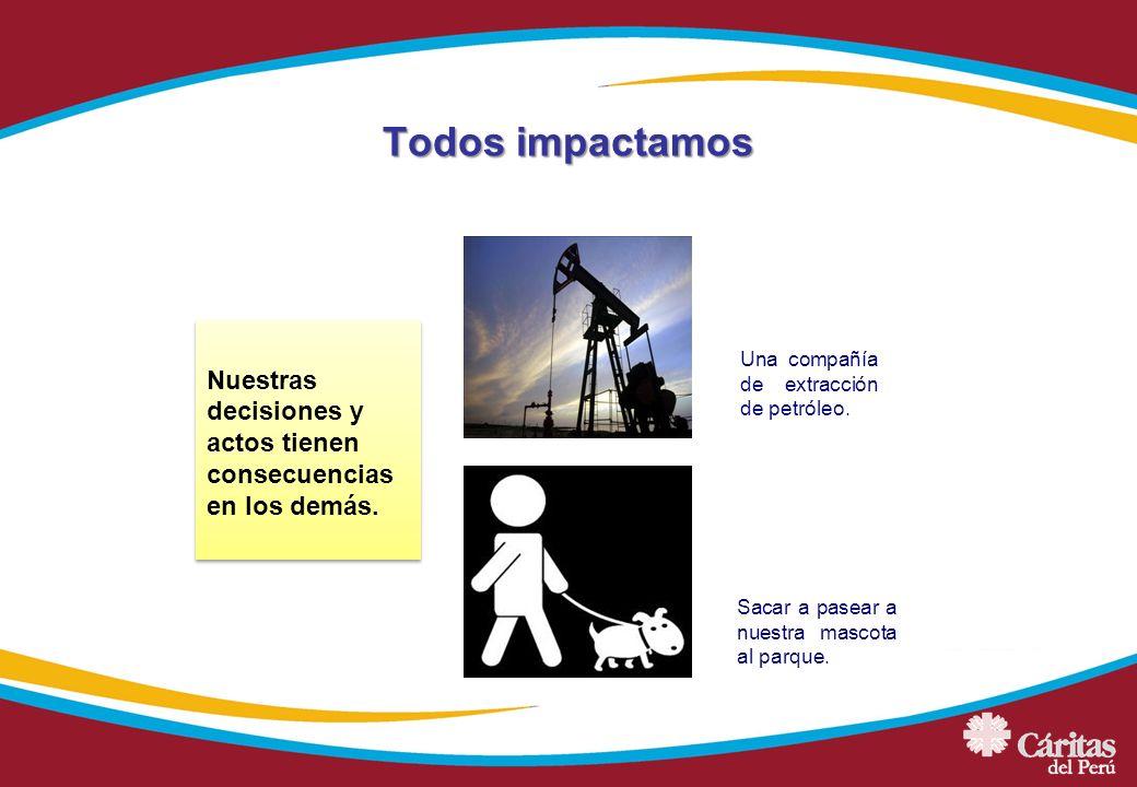 Todos impactamos Nuestras decisiones y actos tienen consecuencias en los demás. Una compañía de extracción de petróleo.