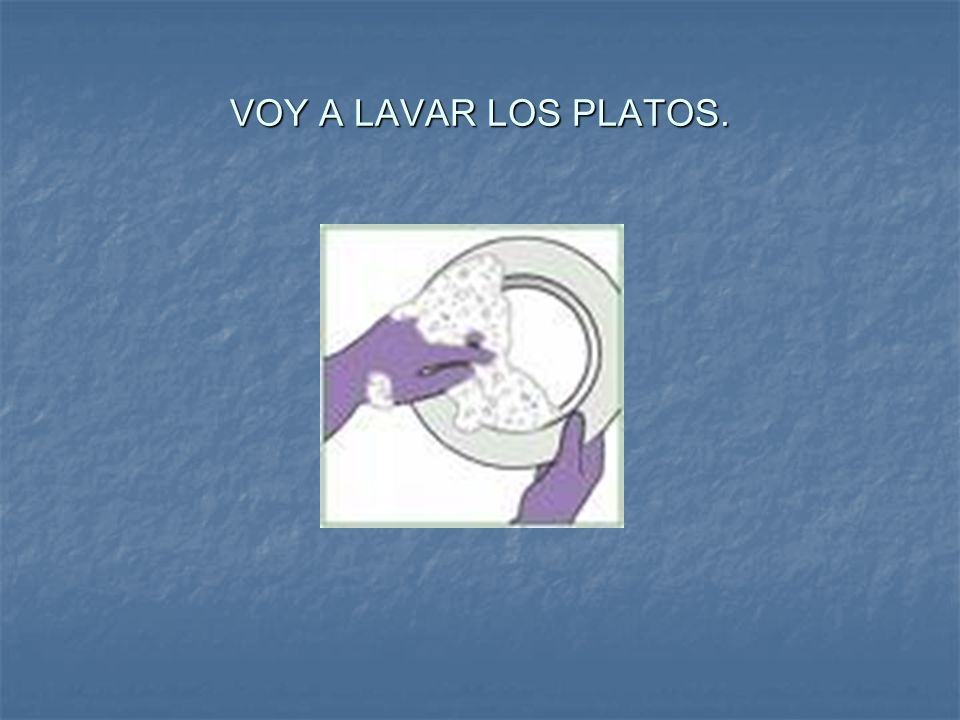 VOY A LAVAR LOS PLATOS.