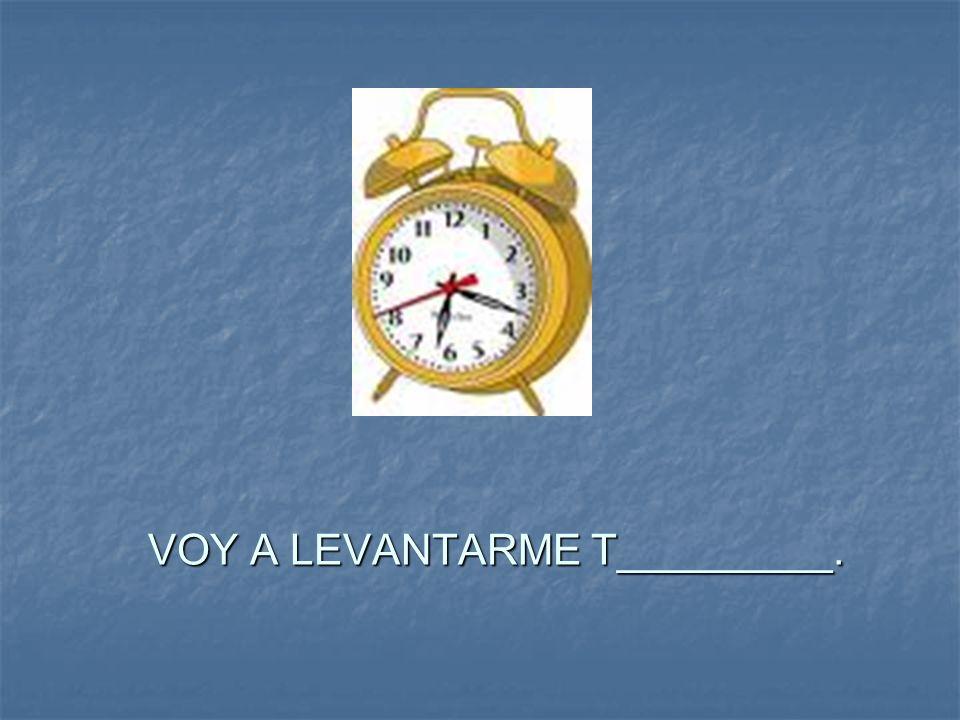 VOY A LEVANTARME T_________.