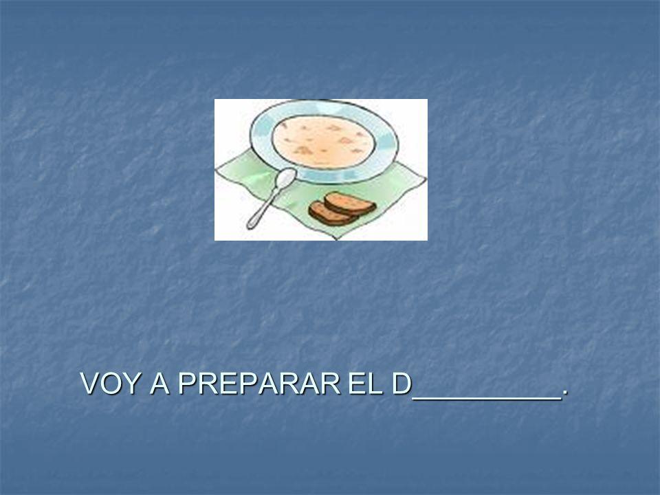 VOY A PREPARAR EL D_________.
