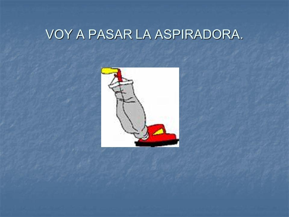 VOY A PASAR LA ASPIRADORA.