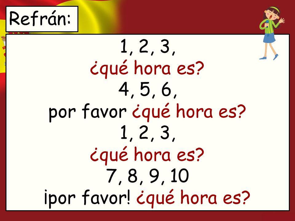 Refrán: 1, 2, 3, ¿qué hora es 4, 5, 6, por favor ¿qué hora es 1, 2, 3, ¿qué hora es 7, 8, 9, 10 ¡por favor! ¿qué hora es