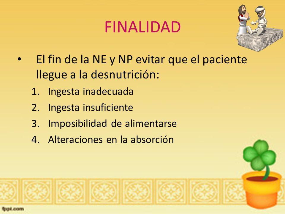 FINALIDAD El fin de la NE y NP evitar que el paciente llegue a la desnutrición: Ingesta inadecuada.