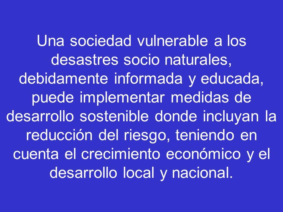 Una sociedad vulnerable a los desastres socio naturales, debidamente informada y educada, puede implementar medidas de desarrollo sostenible donde incluyan la reducción del riesgo, teniendo en cuenta el crecimiento económico y el desarrollo local y nacional.