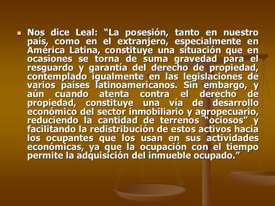 Nos dice Leal: La posesión, tanto en nuestro país, como en el extranjero, especialmente en América Latina, constituye una situación que en ocasiones se torna de suma gravedad para el resguardo y garantía del derecho de propiedad, contemplado igualmente en las legislaciones de varios países latinoamericanos.