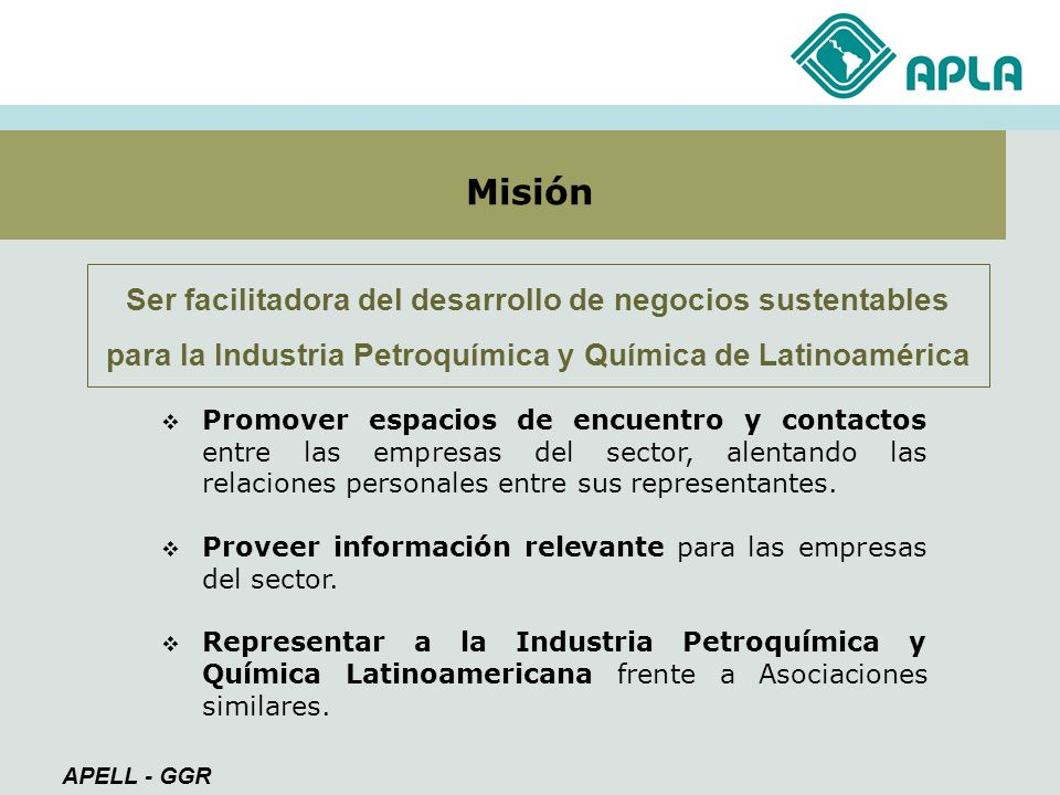 MisiónSer facilitadora del desarrollo de negocios sustentables para la Industria Petroquímica y Química de Latinoamérica.