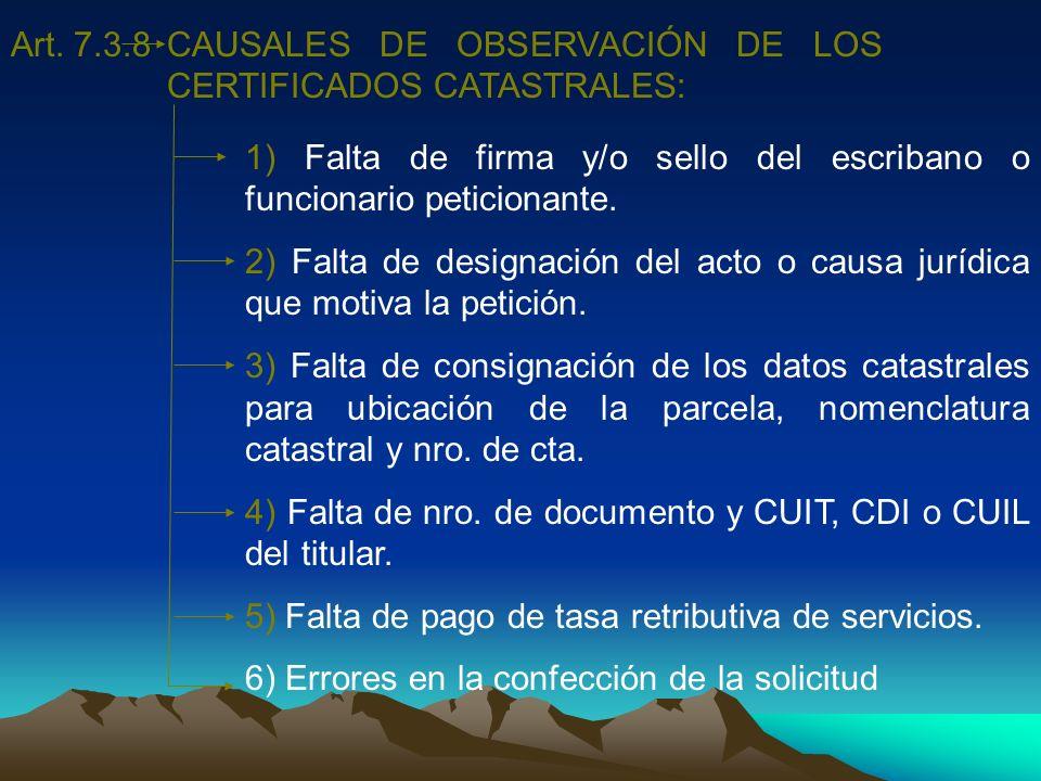 Art. 7.3.8CAUSALES DE OBSERVACIÓN DE LOS CERTIFICADOS CATASTRALES: 1) Falta de firma y/o sello del escribano o funcionario peticionante.