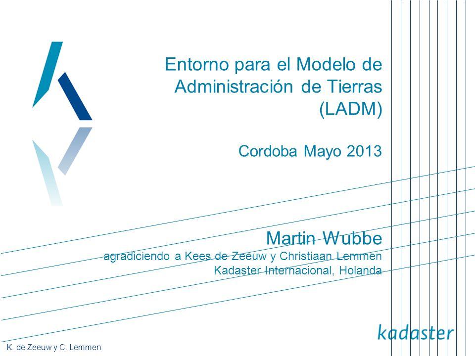 Entorno para el Modelo de Administración de Tierras (LADM) Cordoba Mayo 2013 Martin Wubbe agradiciendo a Kees de Zeeuw y Christiaan Lemmen Kadaster Internacional, Holanda