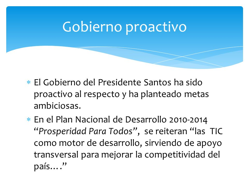 Gobierno proactivoEl Gobierno del Presidente Santos ha sido proactivo al respecto y ha planteado metas ambiciosas.