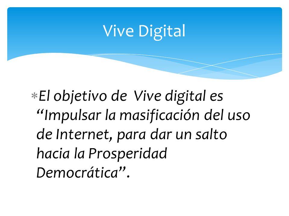 Vive Digital El objetivo de Vive digital es Impulsar la masificación del uso de Internet, para dar un salto hacia la Prosperidad Democrática .