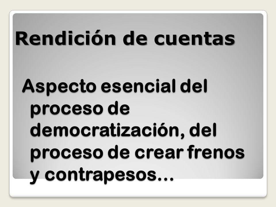 Rendición de cuentas Aspecto esencial del proceso de democratización, del proceso de crear frenos y contrapesos…