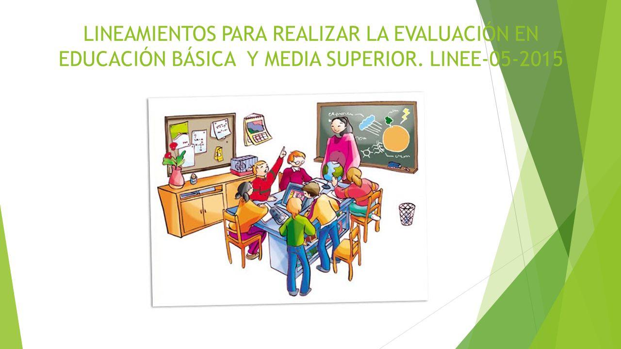 LINEAMIENTOS PARA REALIZAR LA EVALUACIÓN EN EDUCACIÓN BÁSICA Y MEDIA SUPERIOR. LINEE-05-2015
