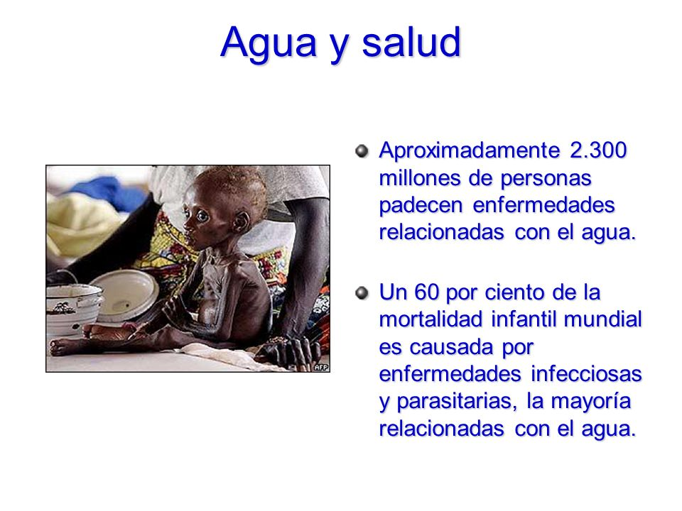 Agua y salud Aproximadamente 2.300 millones de personas padecen enfermedades relacionadas con el agua.