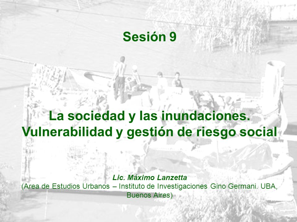 Sesión 9 La sociedad y las inundaciones. Vulnerabilidad y gestión de riesgo social. Lic. Máximo Lanzetta.