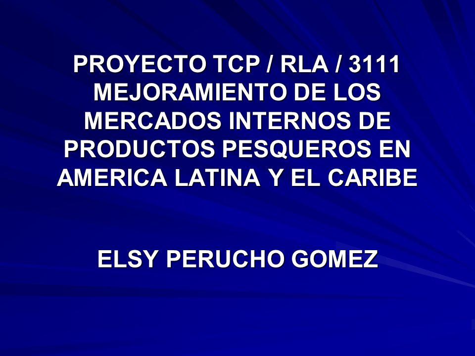 PROYECTO TCP / RLA / 3111 MEJORAMIENTO DE LOS MERCADOS INTERNOS DE PRODUCTOS PESQUEROS EN AMERICA LATINA Y EL CARIBE