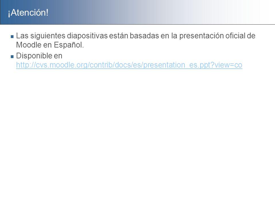 ¡Atención! Las siguientes diapositivas están basadas en la presentación oficial de Moodle en Español.