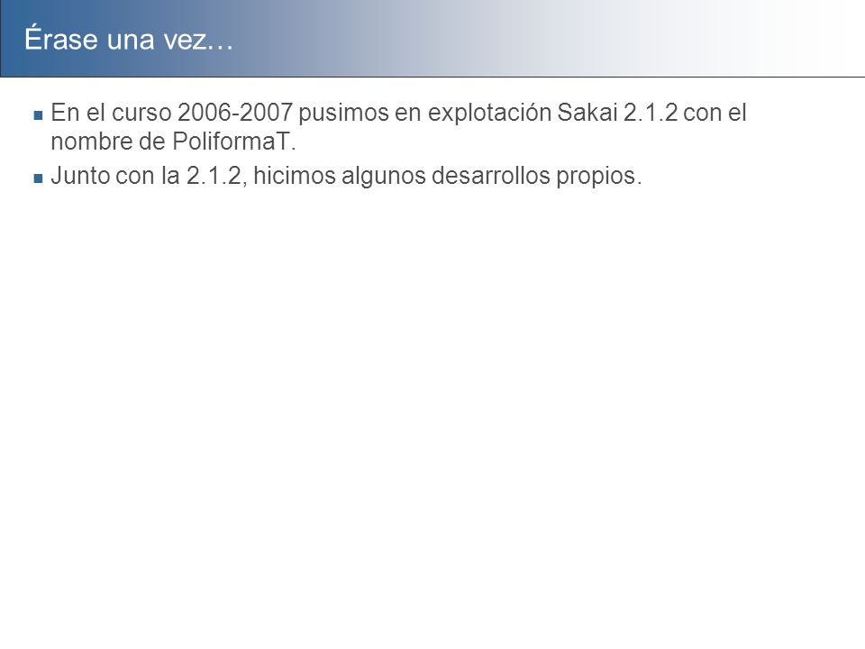 Érase una vez… En el curso 2006-2007 pusimos en explotación Sakai 2.1.2 con el nombre de PoliformaT.