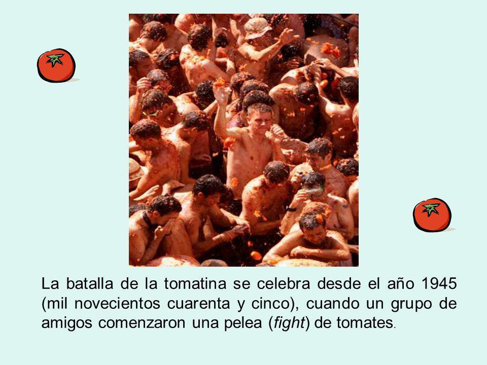 La batalla de la tomatina se celebra desde el año 1945 (mil novecientos cuarenta y cinco), cuando un grupo de amigos comenzaron una pelea (fight) de tomates.