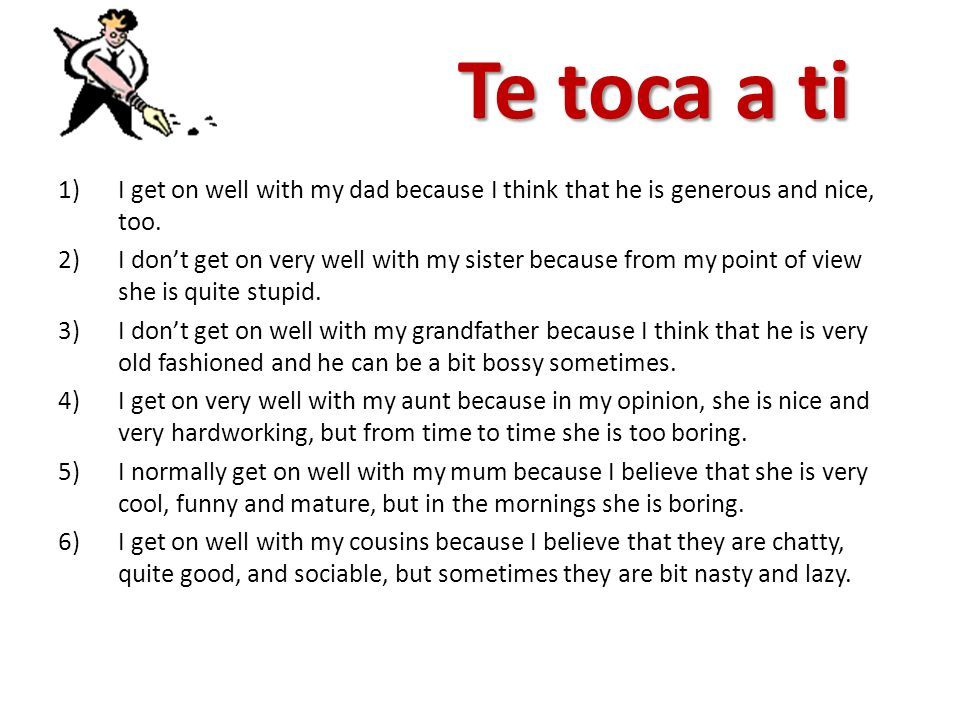 Te toca a tiI get on well with my dad because I think that he is generous and nice, too.